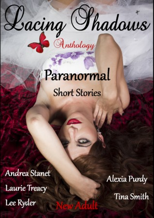 Lacing Shadows features New Adult paranormal tales from five talented authors.   Tina Smith,  Andrea Stanet,  Laurie Treacy, Lee Ryder, Alexia Purdy